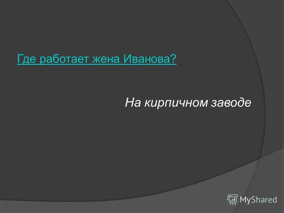 Где работает жена Иванова? На кирпичном заводе