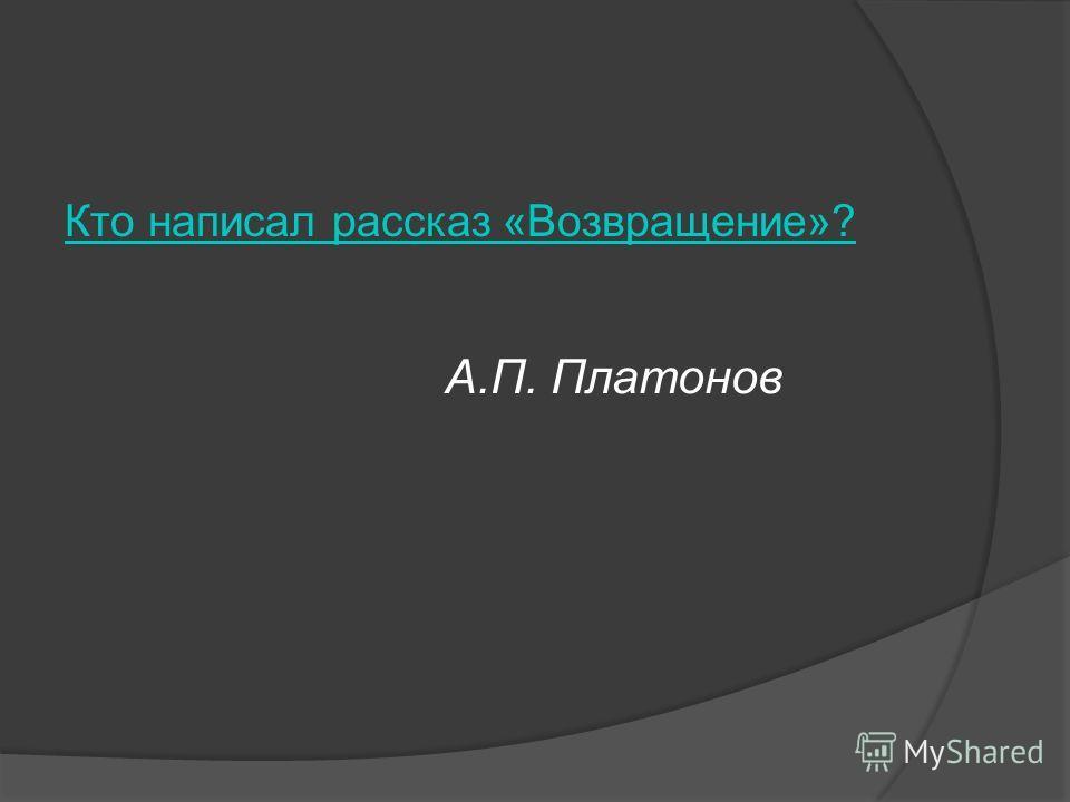 Кто написал рассказ «Возвращение»? А.П. Платонов