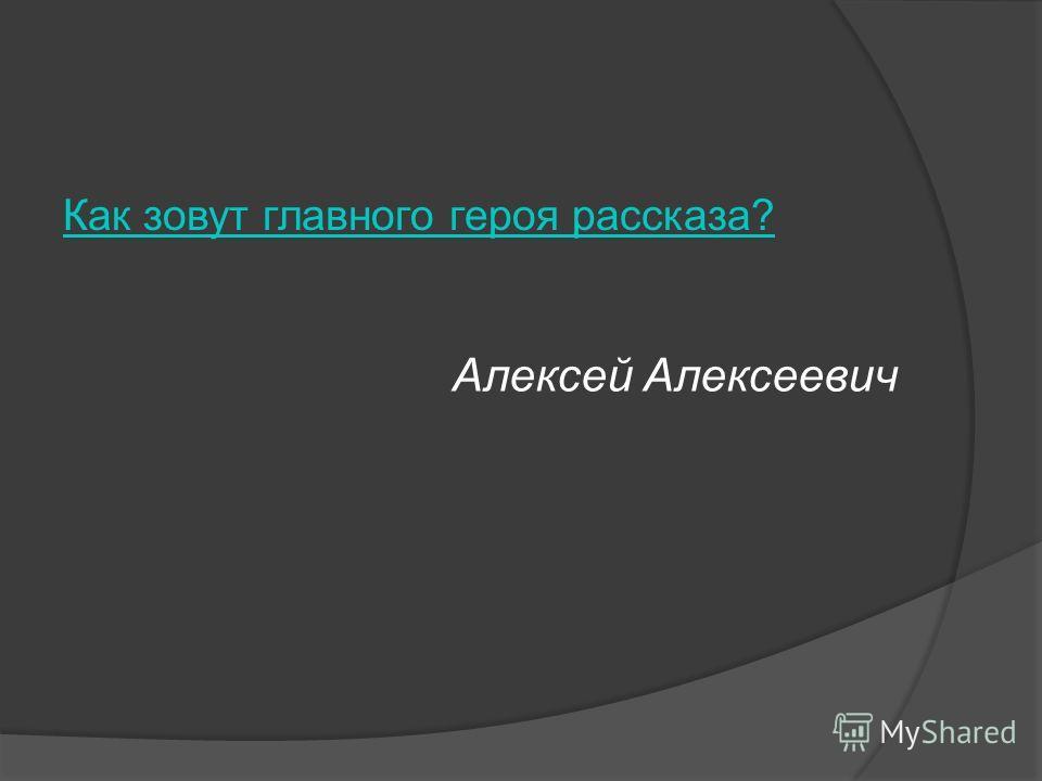 Как зовут главного героя рассказа? Алексей Алексеевич