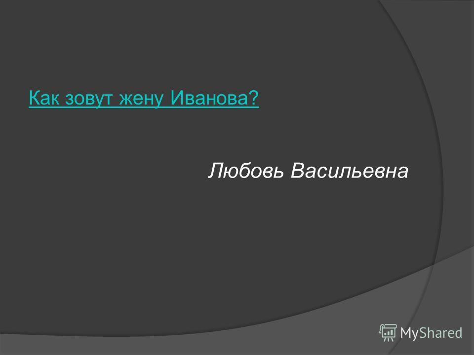 Как зовут жену Иванова? Любовь Васильевна