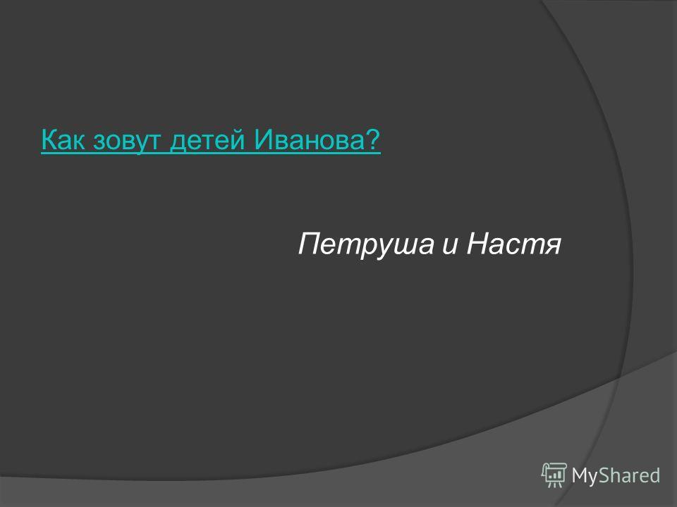 Как зовут детей Иванова? Петруша и Настя