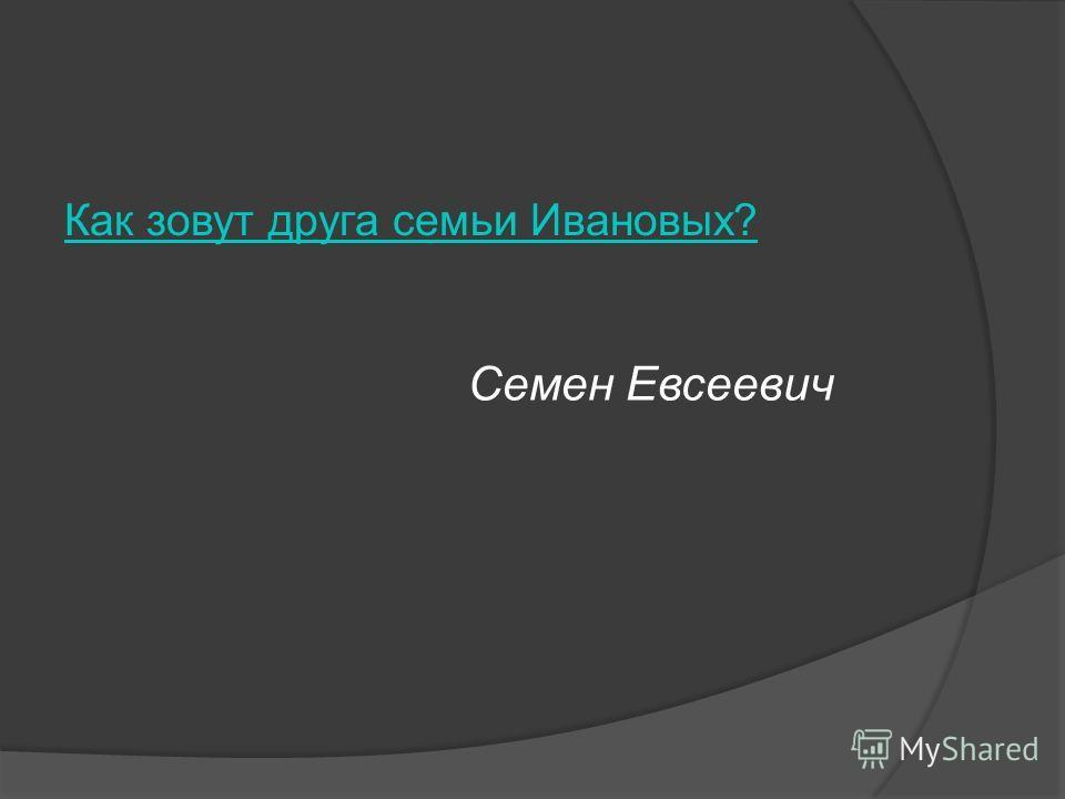 Как зовут друга семьи Ивановых? Семен Евсеевич