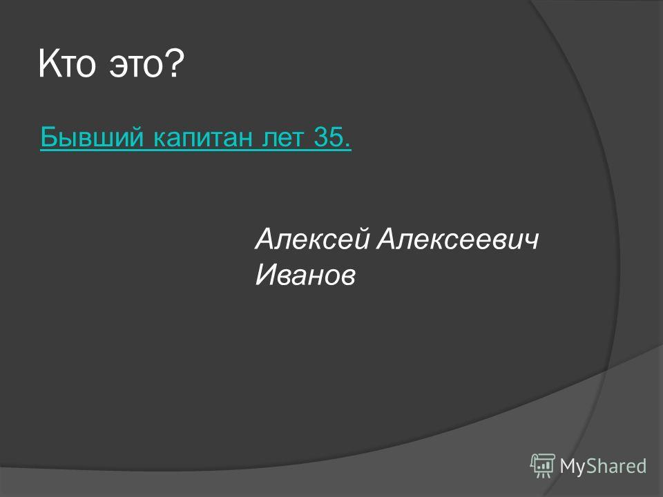 Кто это? Бывший капитан лет 35. Алексей Алексеевич Иванов