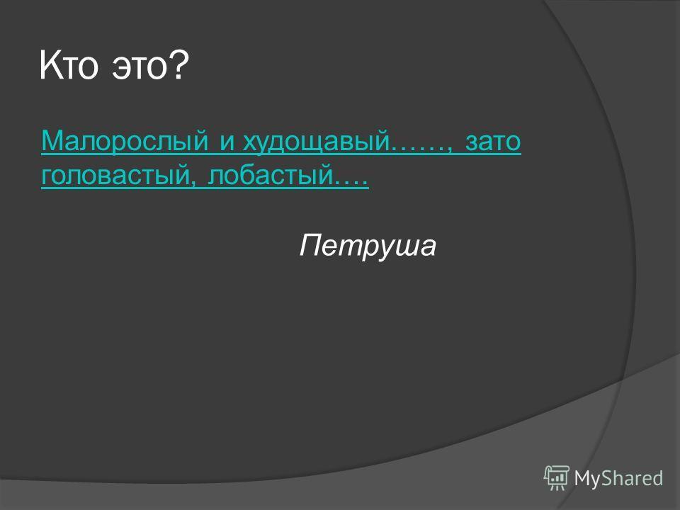 Кто это? Малорослый и худощавый……, зато головастый, лобастый…. Петруша