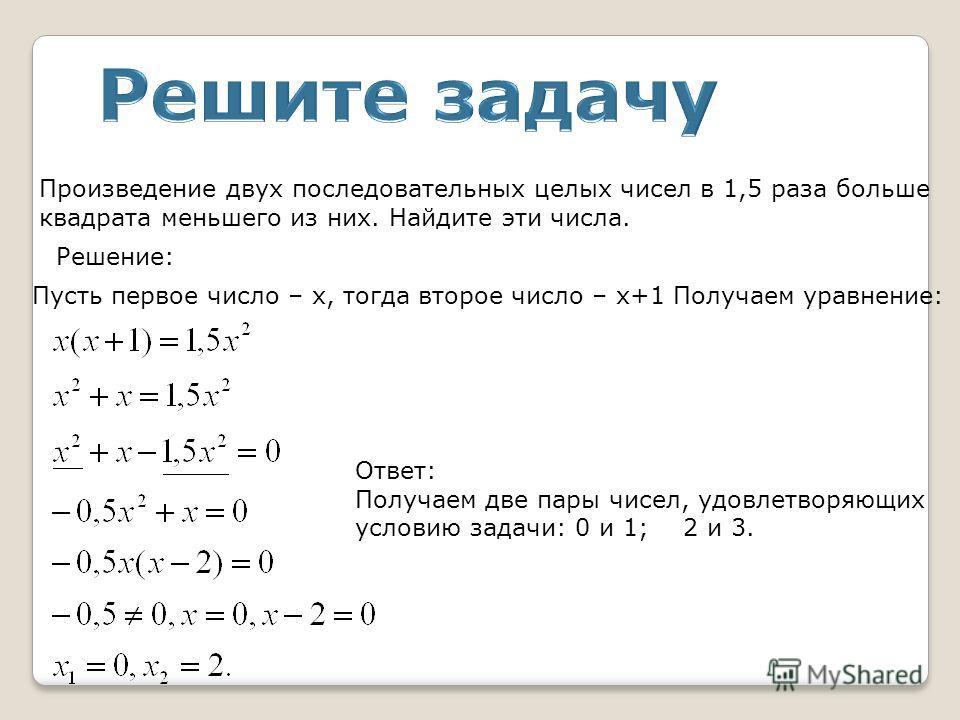 Произведение двух последовательных целых чисел в 1,5 раза больше квадрата меньшего из них. Найдите эти числа. Решение: Пусть первое число – х, тогда второе число – х+1 Получаем уравнение: Ответ: Получаем две пары чисел, удовлетворяющих условию задачи