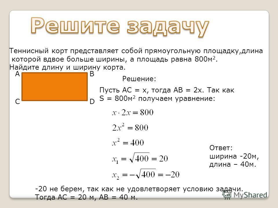 АВ СD Решение: Пусть АС = х, тогда АВ = 2х. Так как S = 800м 2 получаем уравнение: -20 не берем, так как не удовлетворяет условию задачи. Тогда АС = 20 м, АВ = 40 м. Ответ: ширина -20м, длина – 40м. Теннисный корт представляет собой прямоугольную пло