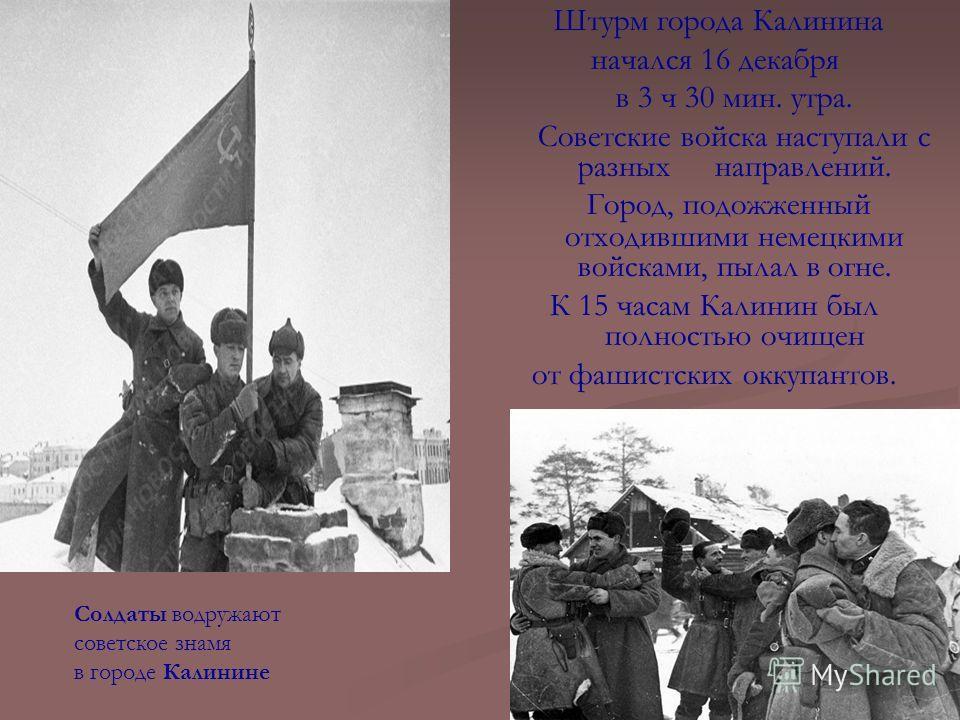 Штурм города Калинина начался 16 декабря в 3 ч 30 мин. утра. Советские войска наступали с разных направлений. Город, подожженный отходившими немецкими войсками, пылал в огне. К 15 часам Калинин был полностью очищен от фашистских оккупантов. Солдаты в