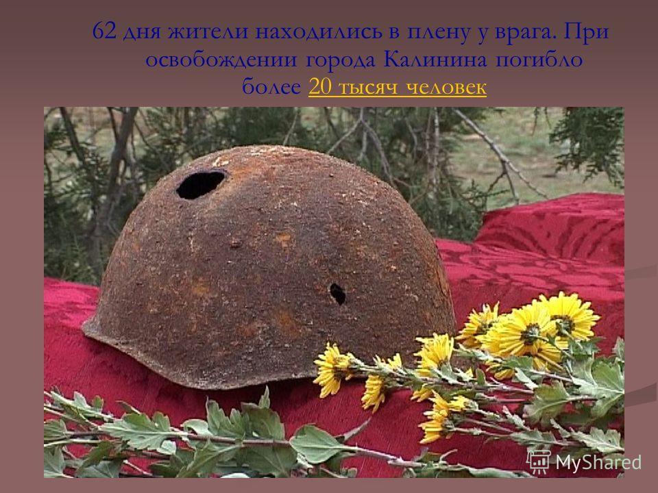 62 дня жители находились в плену у врага. При освобождении города Калинина погибло более 20 тысяч человек20 тысяч человек