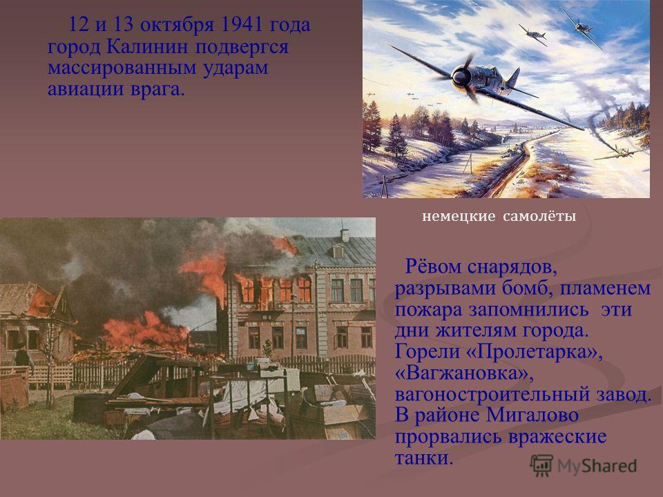 12 и 13 октября 1941 года город Калинин подвергся массированным ударам авиации врага. Рёвом снарядов, разрывами бомб, пламенем пожара запомнились эти дни жителям города. Горели «Пролетарка», «Вагжановка», вагоностроительный завод. В районе Мигалово п
