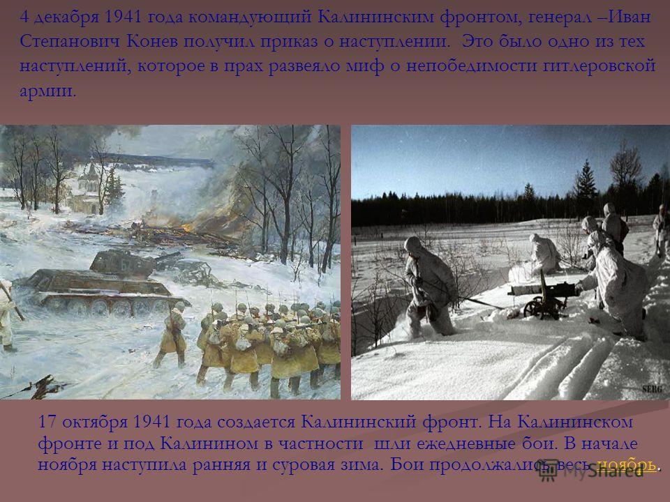 . 17 октября 1941 года создается Калининский фронт. На Калининском фронте и под Калинином в частности шли ежедневные бои. В начале ноября наступила ранняя и суровая зима. Бои продолжались весь ноябрь.ноябрь 4 декабря 1941 года командующий Калининским