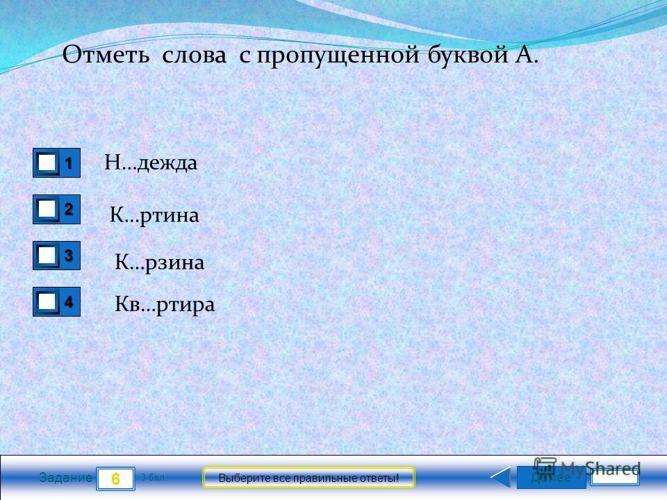 Далее 6 Задание 3 бал. Выберите все правильные ответы! 1111 2222 3333 4444 Отметь слова с пропущенной буквой А. Н…дежда К…ртина К…рзина Кв…ртира