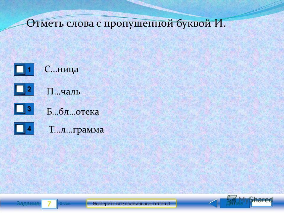 Далее 7 Задание 2 бал. Выберите все правильные ответы! 1111 2222 3333 4444 Отметь слова с пропущенной буквой И. С…ница П…чаль Б…бл…отека Т…л…грамма