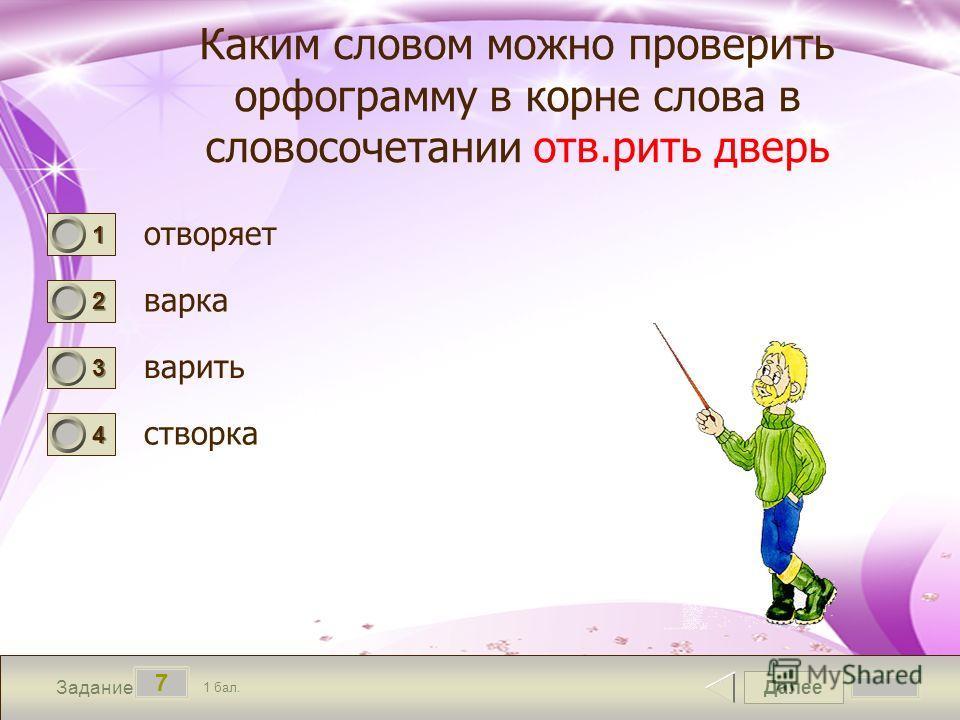 Далее 7 Задание 1 бал. 1111 2222 3333 4444 Каким словом можно проверить орфограмму в корне слова в словосочетании отв.рить дверь отворяет варка варить створка