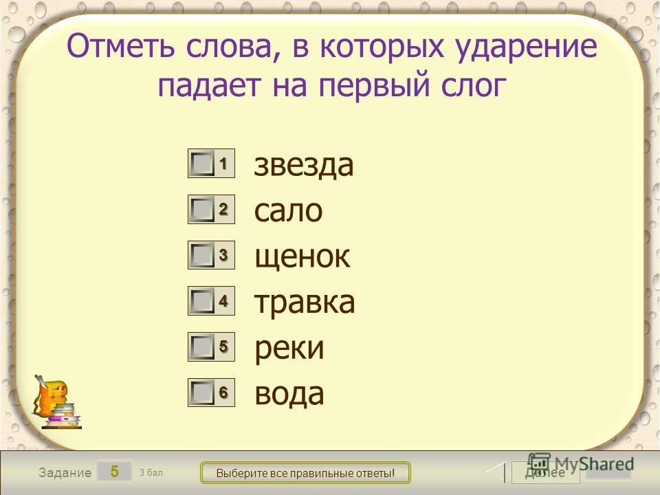 Далее 5 Задание 3 бал. Выберите все правильные ответы! 1111 2222 3333 4444 5555 6666 Отметь слова, в которых ударение падает на первый слог звезда сало щенок травка реки вода