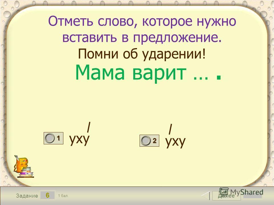 Далее 6 Задание 1 бал. 1111 2222 Отметь слово, которое нужно вставить в предложение. Помни об ударении! уху Мама варит ….