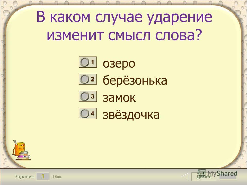 Далее 1 Задание 1 бал. 1111 2222 3333 4444 В каком случае ударение изменит смысл слова? озеро берёзонька замок звёздочка