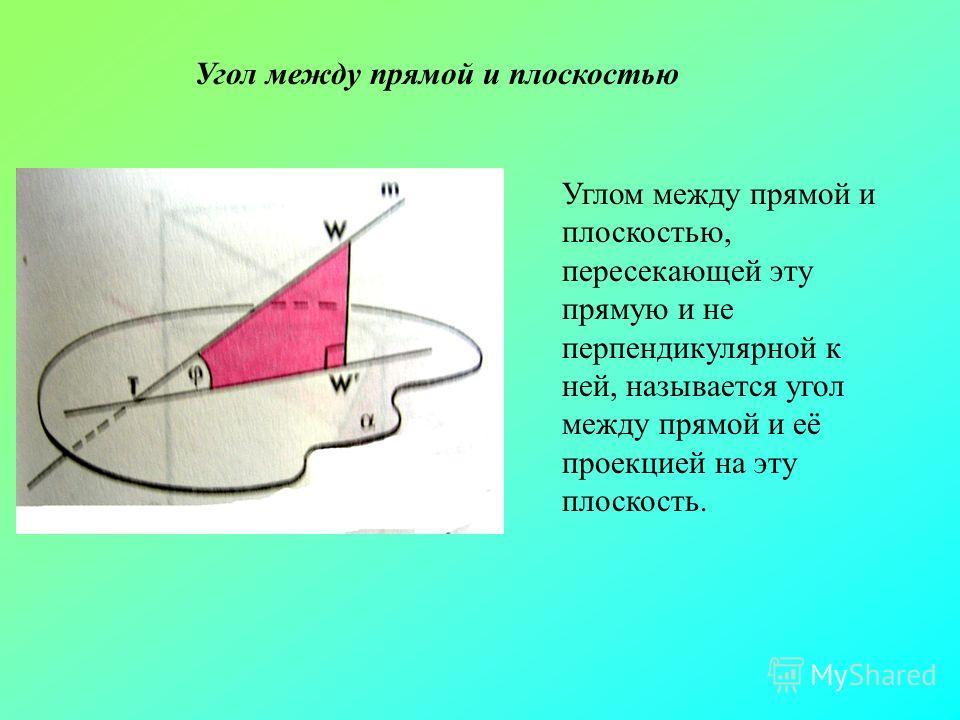 Угол между прямой и плоскостью Углом между прямой и плоскостью, пересекающей эту прямую и не перпендикулярной к ней, называется угол между прямой и её проекцией на эту плоскость.