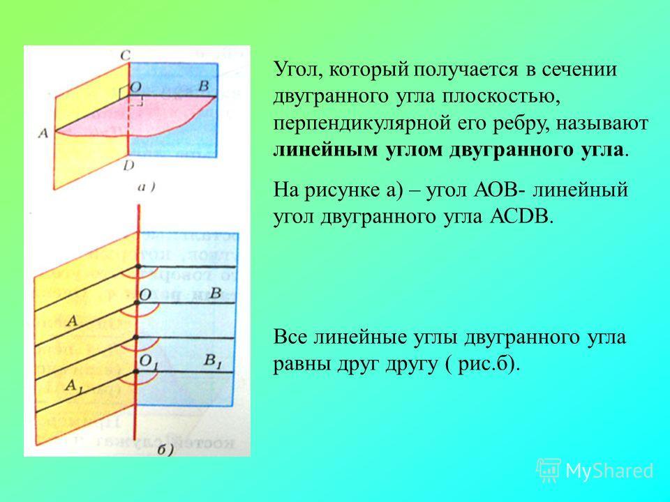 Угол, который получается в сечении двугранного угла плоскостью, перпендикулярной его ребру, называют линейным углом двугранного угла. На рисунке а) – угол АОВ- линейный угол двугранного угла АСDB. Все линейные углы двугранного угла равны друг другу (
