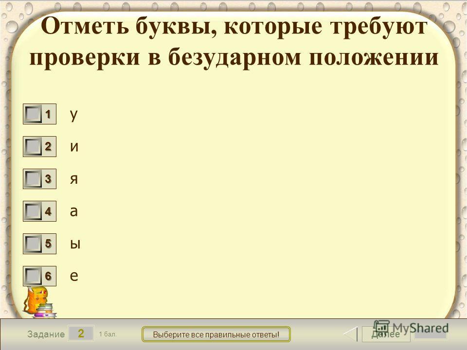 Далее 2 Задание 1 бал. Выберите все правильные ответы! 1111 2222 3333 4444 5555 6666 Отметь буквы, которые требуют проверки в безударном положении у и я а ы е