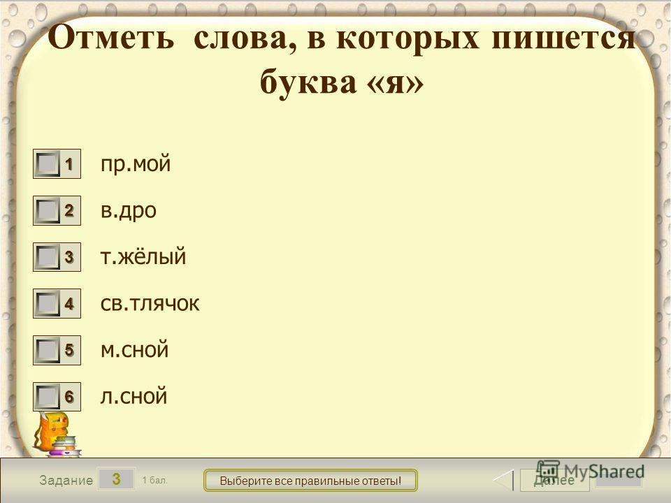 Далее 3 Задание 1 бал. Выберите все правильные ответы! 1111 2222 3333 4444 5555 6666 Отметь слова, в которых пишется буква «я» пр.мой в.дро т.жёлый св.тлячок м.сной л.сной