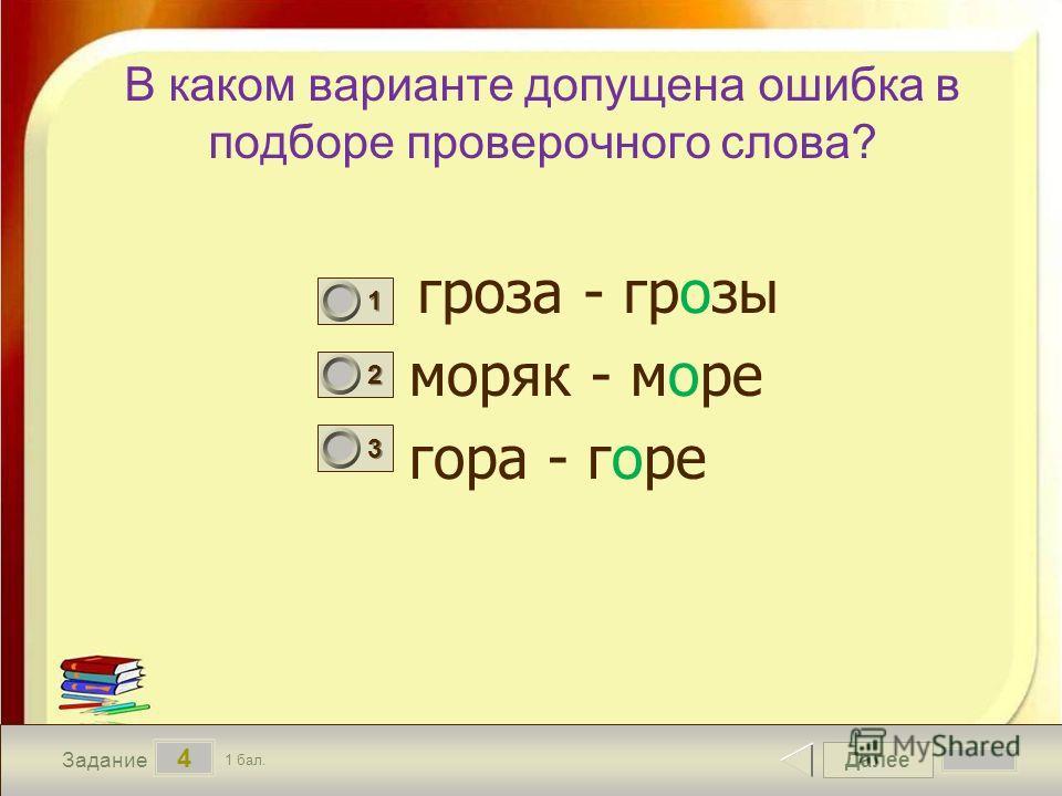 Далее 4 Задание 1 бал. 1111 2222 3333 В каком варианте допущена ошибка в подборе проверочного слова? гроза - грозы моряк - море гора - горе
