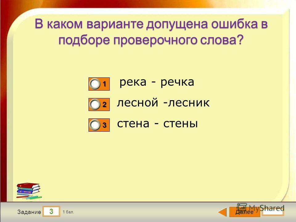 Далее 3 Задание 1 бал. 1111 2222 3333 В каком варианте допущена ошибка в подборе проверочного слова? река - речка лесной -лесник стена - стены