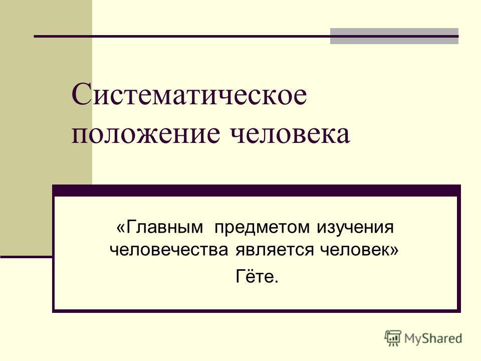 Систематическое положение человека «Главным предметом изучения человечества является человек» Гёте.