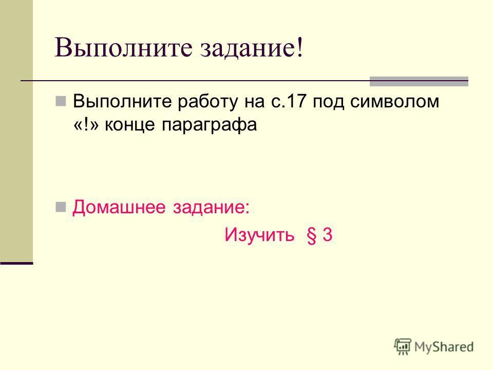 Выполните задание! Выполните работу на с.17 под символом «!» конце параграфа Домашнее задание: Изучить § 3