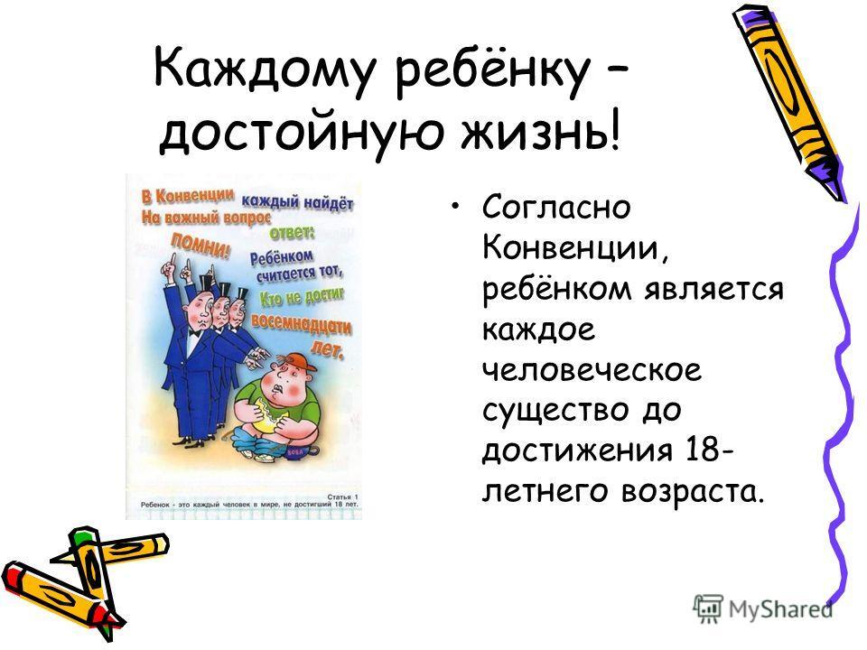 Согласно Конвенции, ребёнком является каждое человеческое существо до достижения 18- летнего возраста. Каждому ребёнку – достойную жизнь!