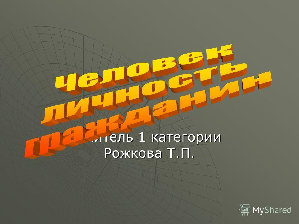 Учитель 1 категории Рожкова Т.П.