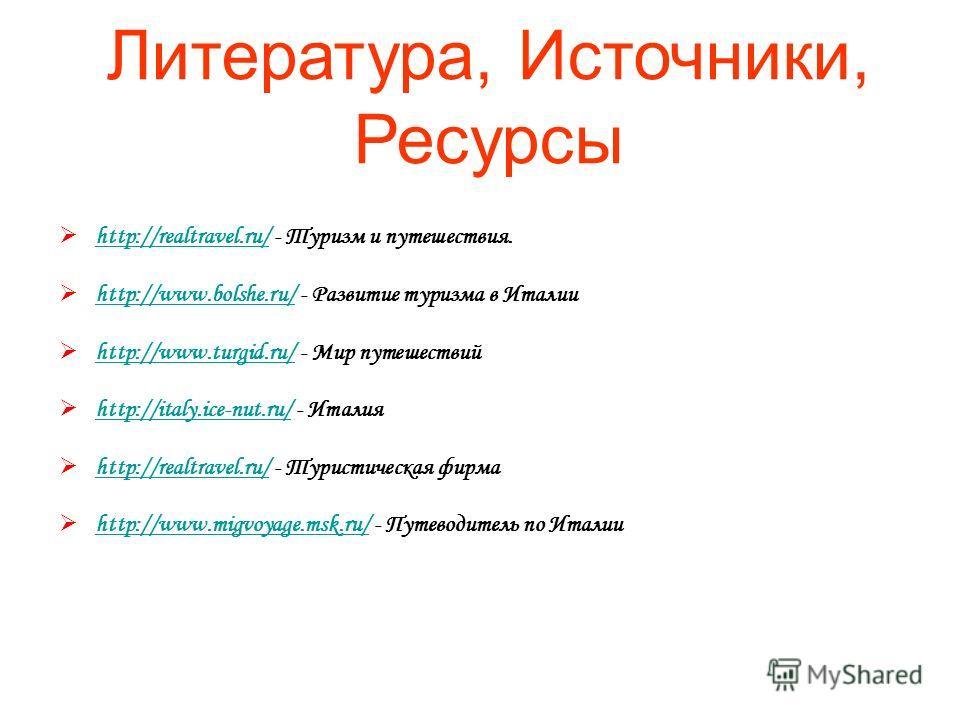 Литература, Источники, Ресурсы http://realtravel.ru/ - Туризм и путешествия. http://realtravel.ru/ http://www.bolshe.ru/ - Развитие туризма в Италии http://www.bolshe.ru/ http://www.turgid.ru/ - Мир путешествий http://www.turgid.ru/ http://italy.ice-