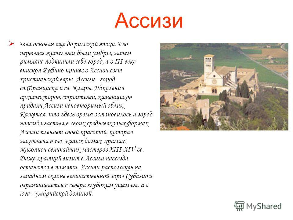 Ассизи Был основан еще до римской эпохи. Его первыми жителями были умбры, затем римляне подчинили себе город, а в III веке епископ Руфино принес в Ассизи свет христианской веры. Ассизи - город св.Франциска и св. Клары. Поколения архитекторов, строите