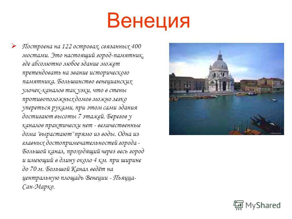 Венеция Построена на 122 островах, связанных 400 мостами. Это настоящий город-памятник, где абсолютно любое здание может претендовать на звание исторического памятника. Большинство венецианских улочек-каналов так узки, что в стены противоположных дом