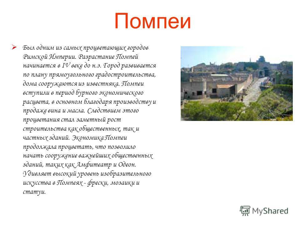 Помпеи Был одним из самых процветающих городов Римской Империи. Разрастание Помпей начинается в IV веке до н.э. Город развивается по плану прямоугольного градостроительства, дома сооружаются из известняка. Помпеи вступили в период бурного экономическ