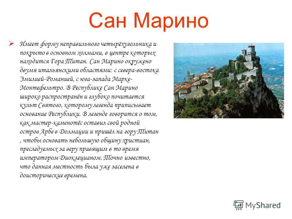Сан Марино Имеет форму неправильного четырёхугольника и покрыто в основном холмами, в центре которых находится Гора Титан. Сан Марино окружено двумя итальянскими областями: с севера-востока Эмилией-Романией, с юга-запада Марке- Монтефельтро. В Респуб