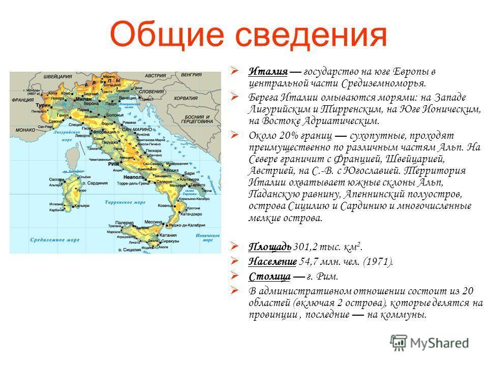 Общие сведения Италия государство на юге Европы в центральной части Средиземноморья. Берега Италии омываются морями: на Западе Лигурийским и Тирренским, на Юге Ионическим, на Востоке Адриатическим. Около 20% границ сухопутные, проходят преимущественн