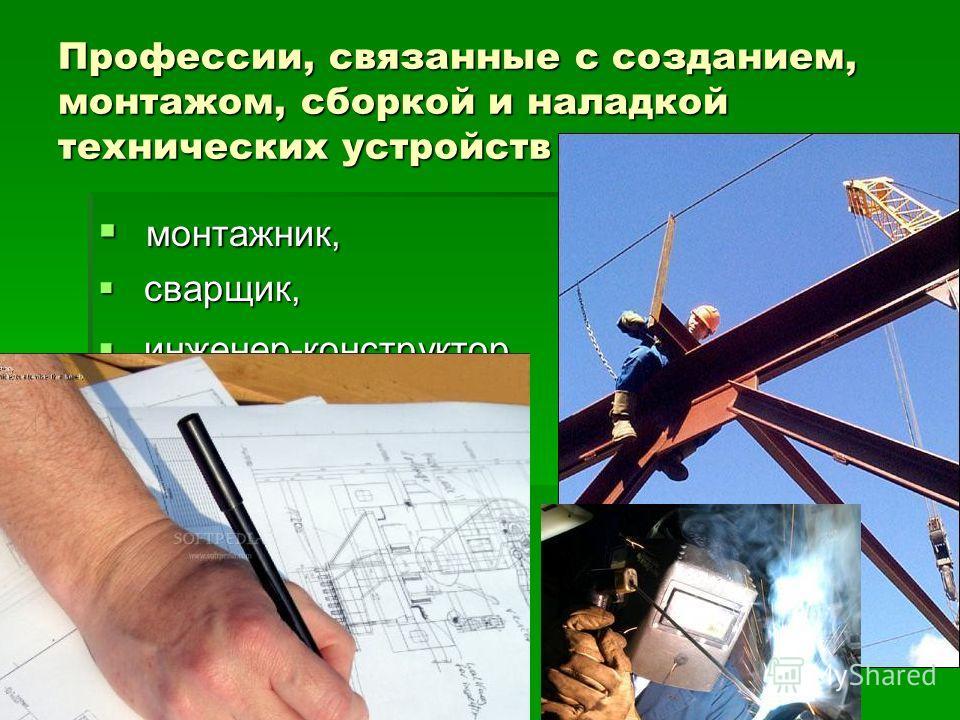 Профессии, связанные с созданием, монтажом, сборкой и наладкой технических устройств монтажник, монтажник, сварщик, сварщик, инженер-конструктор инженер-конструктор