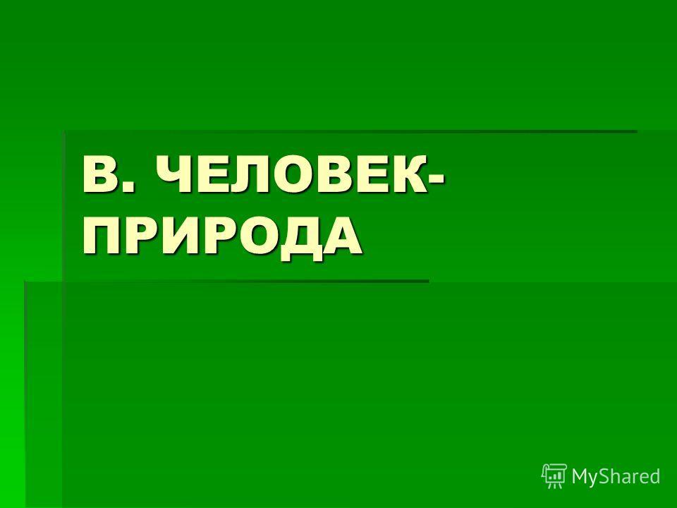 В. ЧЕЛОВЕК- ПРИРОДА