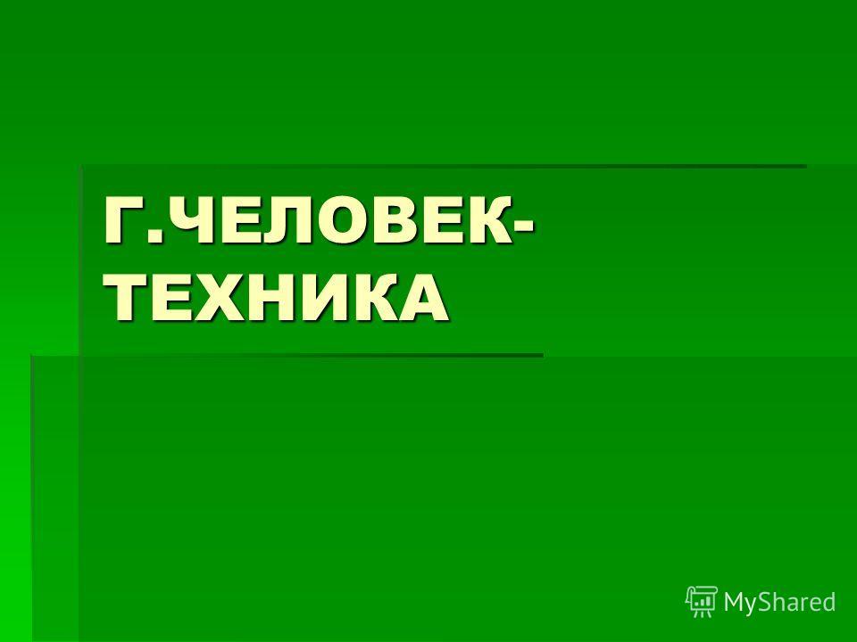 Г.ЧЕЛОВЕК- ТЕХНИКА