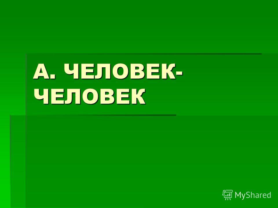 А. ЧЕЛОВЕК- ЧЕЛОВЕК