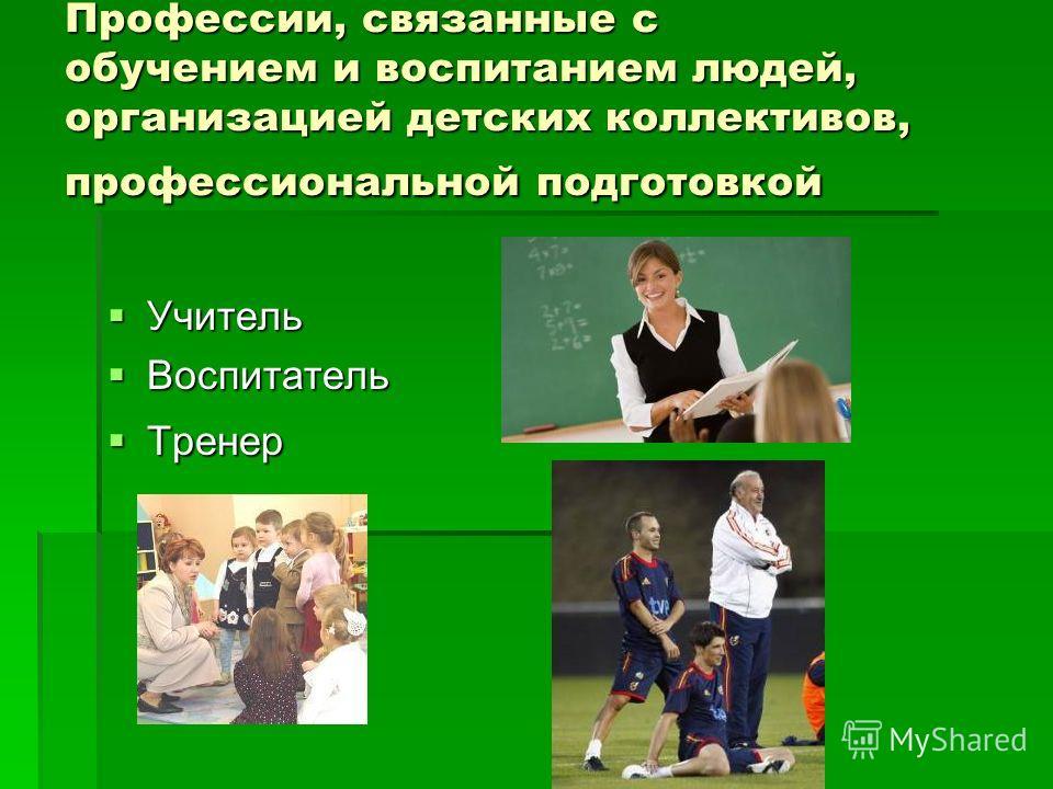 Профессии, связанные с обучением и воспитанием людей, организацией детских коллективов, профессиональной подготовкой Учитель Учитель Воспитатель Воспитатель Тренер Тренер
