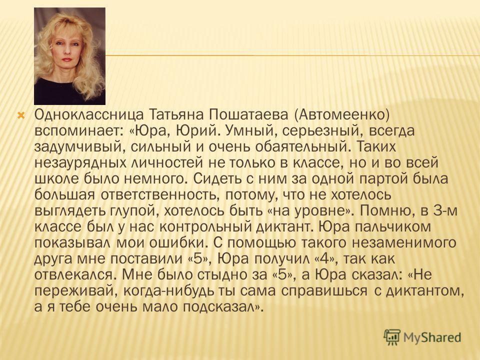 Одноклассница Татьяна Пошатаева (Автомеенко) вспоминает: «Юра, Юрий. Умный, серьезный, всегда задумчивый, сильный и очень обаятельный. Таких незаурядных личностей не только в классе, но и во всей школе было немного. Сидеть с ним за одной партой была