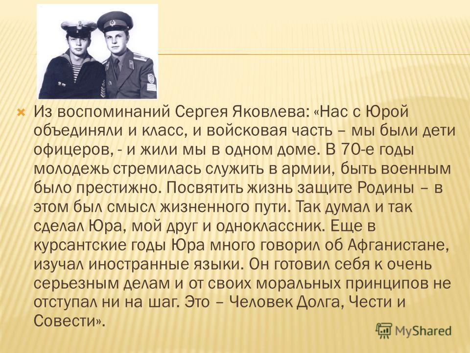 Из воспоминаний Сергея Яковлева: «Нас с Юрой объединяли и класс, и войсковая часть – мы были дети офицеров, - и жили мы в одном доме. В 70-е годы молодежь стремилась служить в армии, быть военным было престижно. Посвятить жизнь защите Родины – в этом