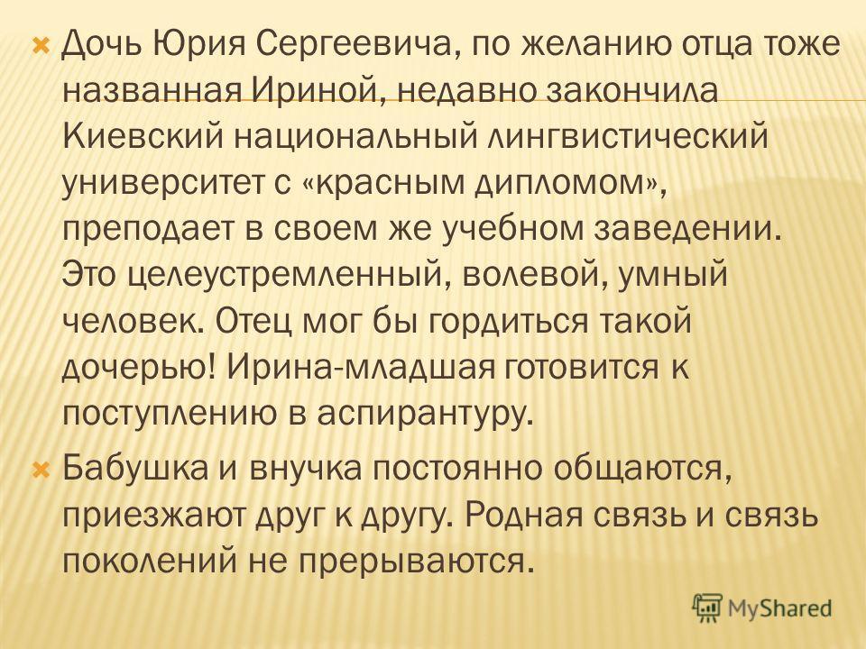 Дочь Юрия Сергеевича, по желанию отца тоже названная Ириной, недавно закончила Киевский национальный лингвистический университет с «красным дипломом», преподает в своем же учебном заведении. Это целеустремленный, волевой, умный человек. Отец мог бы г