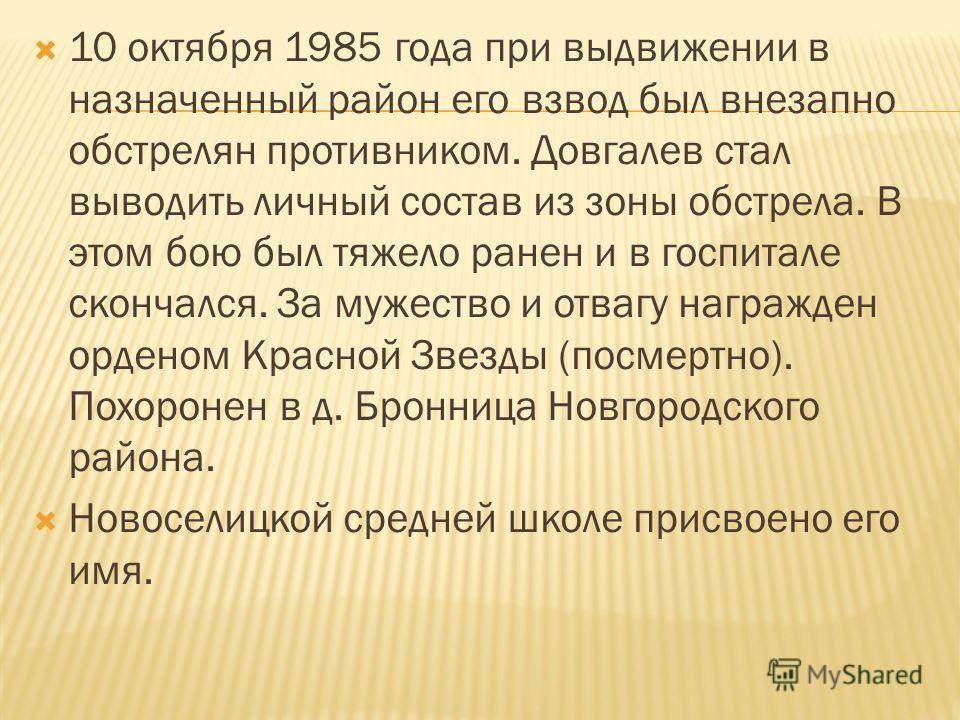 10 октября 1985 года при выдвижении в назначенный район его взвод был внезапно обстрелян противником. Довгалев стал выводить личный состав из зоны обстрела. В этом бою был тяжело ранен и в госпитале скончался. За мужество и отвагу награжден орденом К