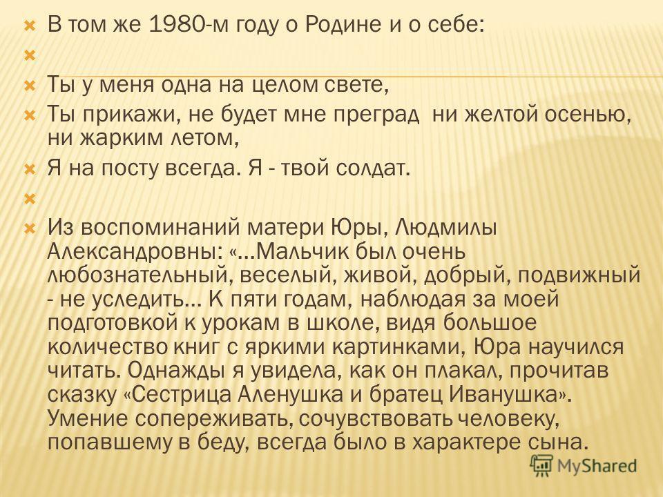 В том же 1980-м году о Родине и о себе: Ты у меня одна на целом свете, Ты прикажи, не будет мне преград ни желтой осенью, ни жарким летом, Я на посту всегда. Я - твой солдат. Из воспоминаний матери Юры, Людмилы Александровны: «...Мальчик был очень лю