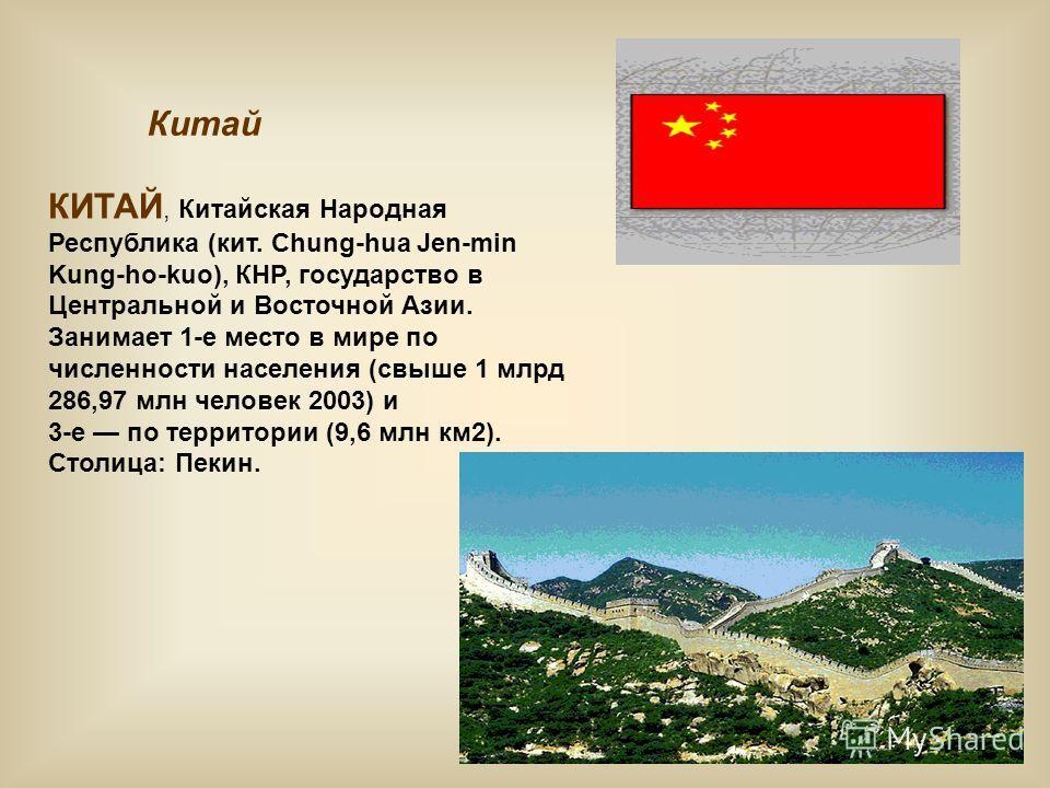 Китай КИТАЙ, Китайская Народная Республика (кит. Chung-hua Jen-min Kung-ho-kuo), КНР, государство в Центральной и Восточной Азии. Занимает 1-е место в мире по численности населения (свыше 1 млрд 286,97 млн человек 2003) и 3-е по территории (9,6 млн к