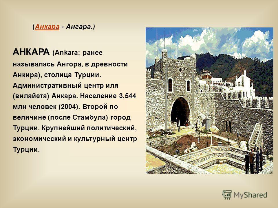 (Анкара - Ангара.) АНКАРА (Ankara; ранее называлась Ангора, в древности Анкира), столица Турции. Административный центр иля (вилайета) Анкара. Население 3,544 млн человек (2004). Второй по величине (после Стамбула) город Турции. Крупнейший политическ