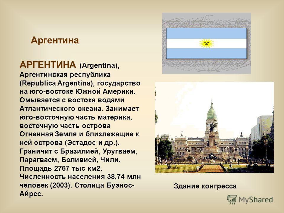 Аргентина АРГЕНТИНА (Argentina), Аргентинская республика (Republica Argentina), государство на юго-востоке Южной Америки. Омывается с востока водами Атлантического океана. Занимает юго-восточную часть материка, восточную часть острова Огненная Земля