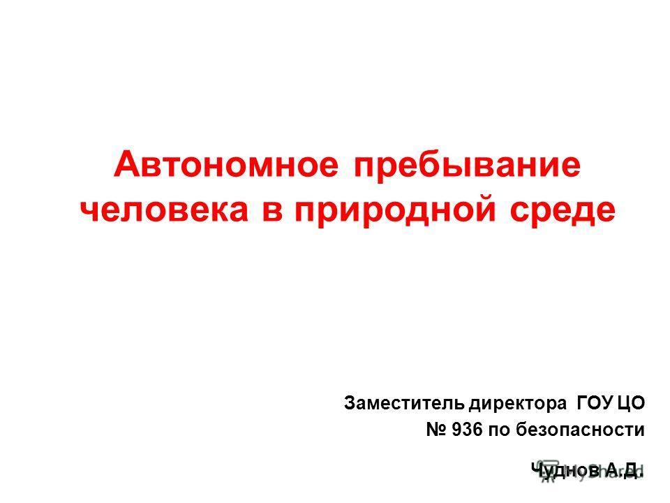 Автономное пребывание человека в природной среде Заместитель директора ГОУ ЦО 936 по безопасности Чуднов А.Д.
